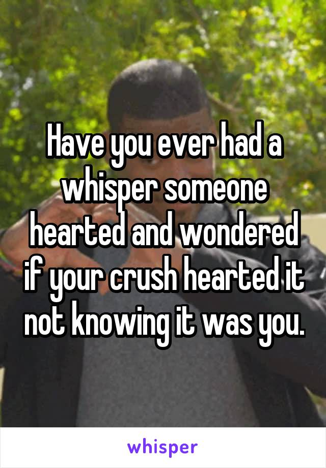 Have you ever had a whisper someone hearted and wondered if your crush hearted it not knowing it was you.