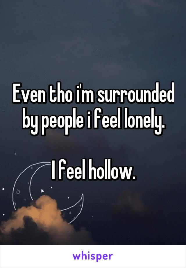 Even tho i'm surrounded by people i feel lonely.  I feel hollow.