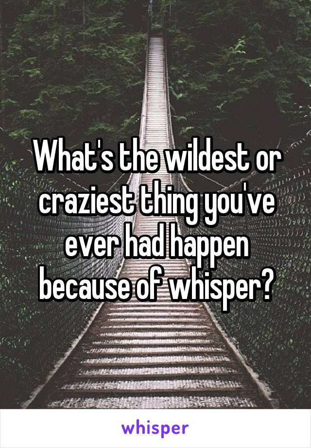 What's the wildest or craziest thing you've ever had happen because of whisper?