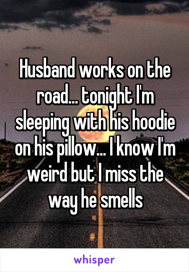 Husband works on the road... tonight I'm sleeping with his hoodie on his pillow... I know I'm weird but I miss the way he smells