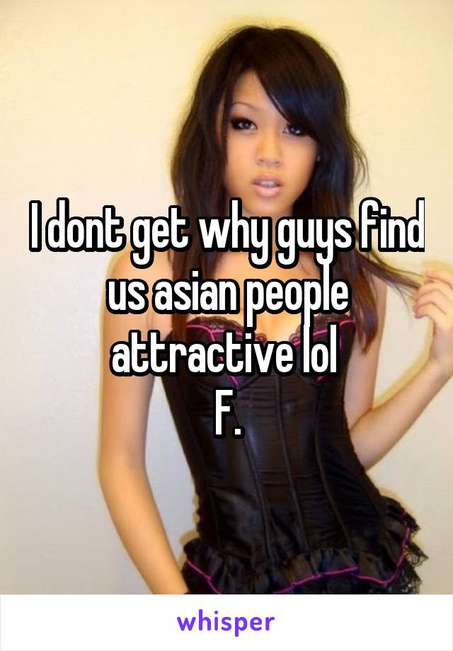 I dont get why guys find us asian people attractive lol  F.