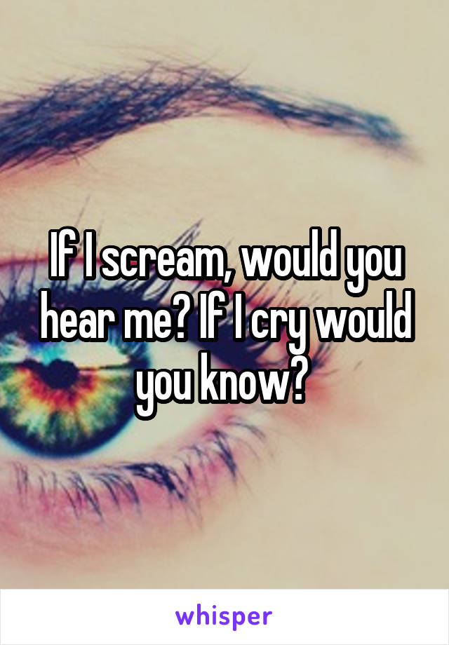If I scream, would you hear me? If I cry would you know?