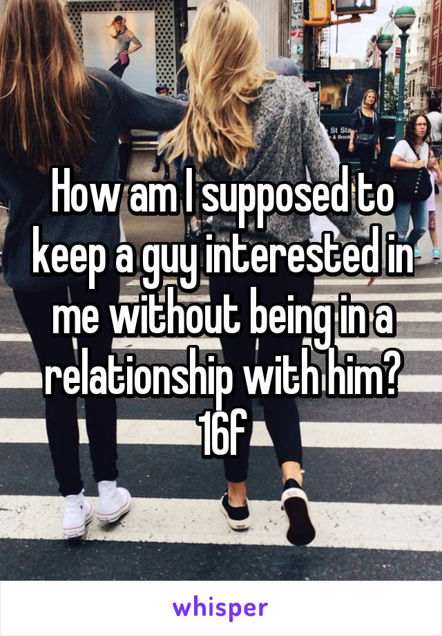 How am I supposed to keep a guy interested in me without being in a relationship with him? 16f