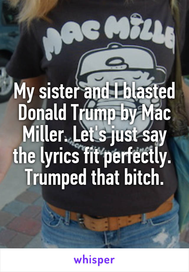 My sister and I blasted Donald Trump by Mac Miller. Let's just say the lyrics fit perfectly.  Trumped that bitch.
