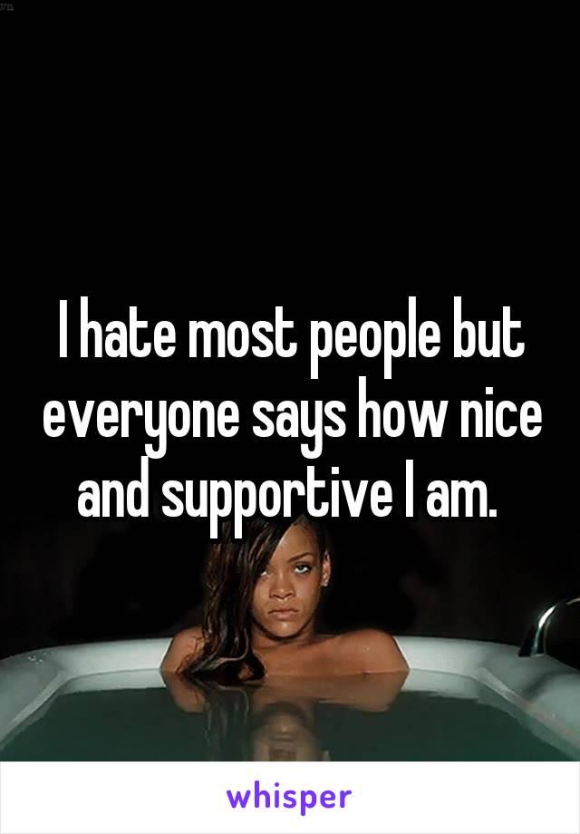 I hate most people but everyone says how nice and supportive I am.