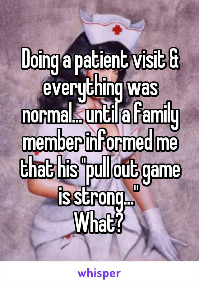 "Doing a patient visit & everything was normal... until a family member informed me that his ""pull out game is strong...""  What?"
