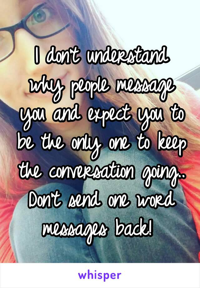 I don't understand why people message you and expect you to be the only one to keep the conversation going.. Don't send one word messages back!