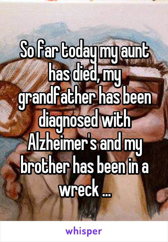 So far today my aunt has died, my grandfather has been diagnosed with Alzheimer's and my brother has been in a wreck ...