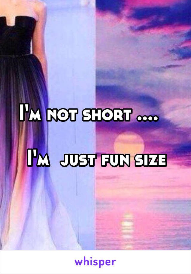 I'm not short ....     I'm  just fun size