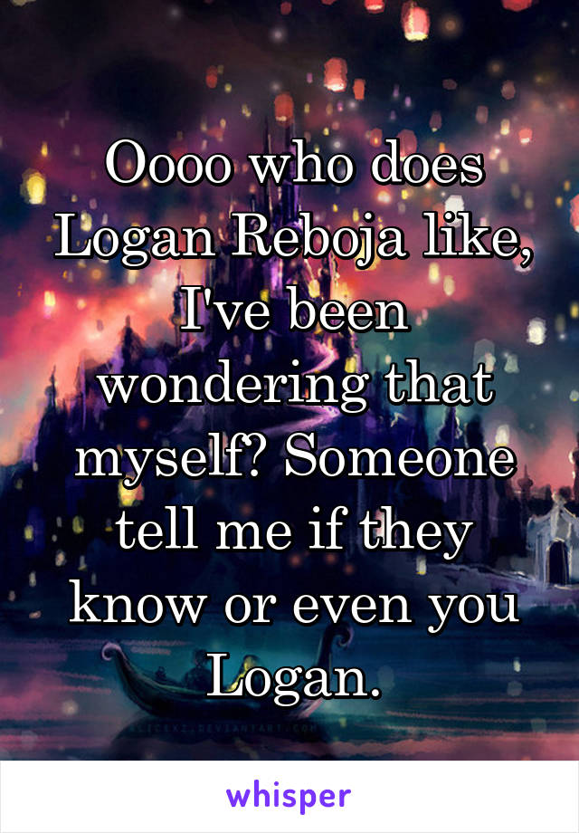 Oooo who does Logan Reboja like, I've been wondering that myself? Someone tell me if they know or even you Logan.