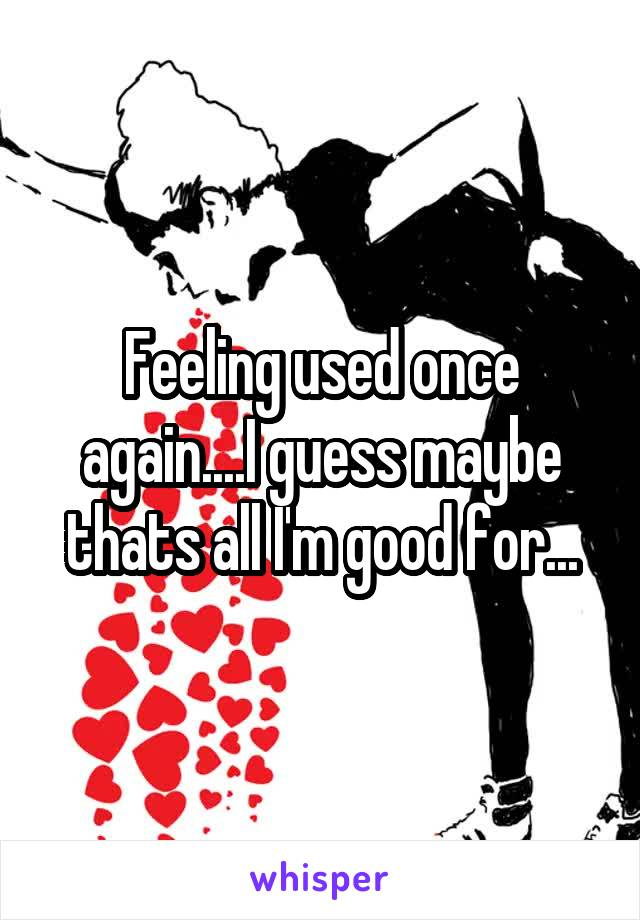 Feeling used once again....I guess maybe thats all I'm good for...