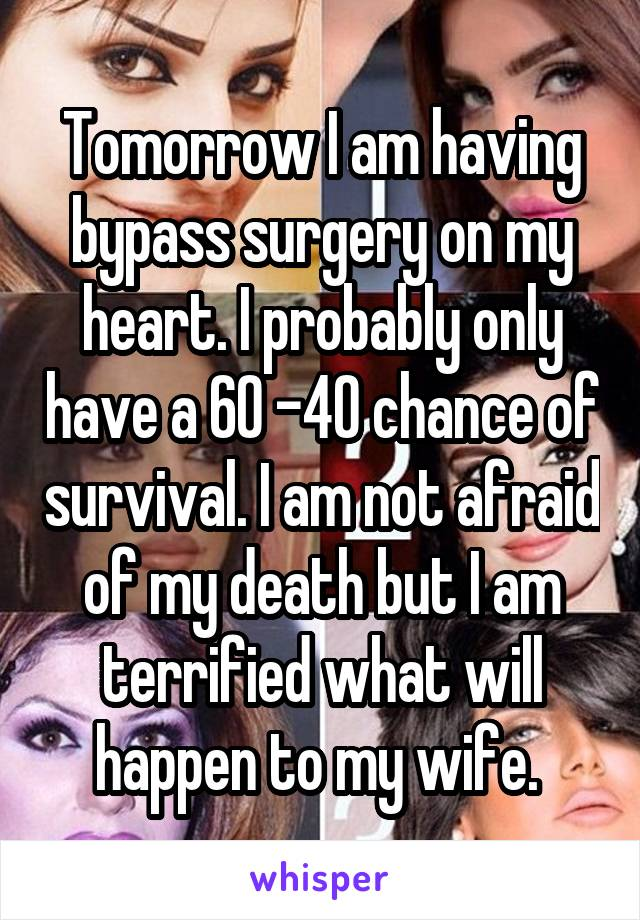Tomorrow I am having bypass surgery on my heart. I probably only have a 60 -40 chance of survival. I am not afraid of my death but I am terrified what will happen to my wife.