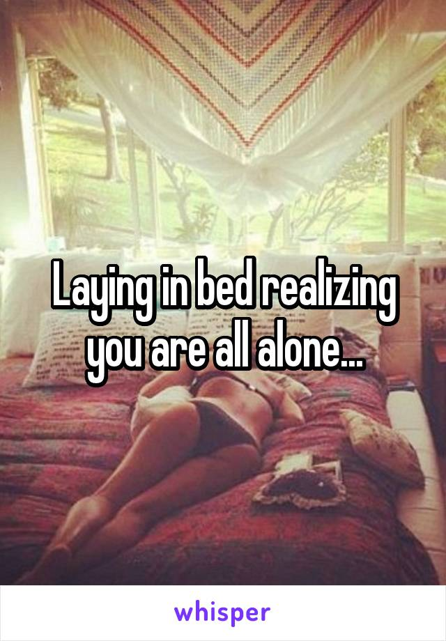 Laying in bed realizing you are all alone...