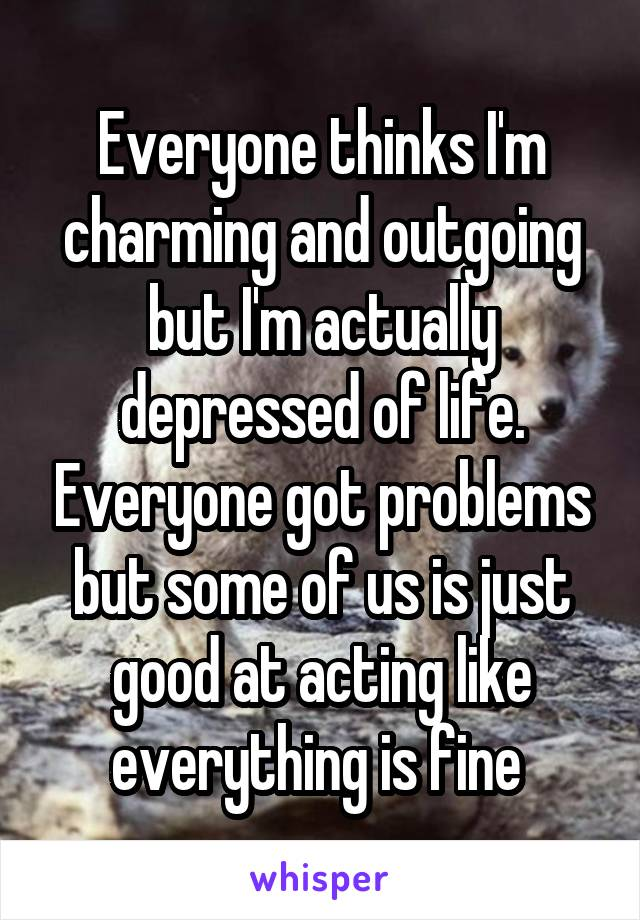 Everyone thinks I'm charming and outgoing but I'm actually depressed of life. Everyone got problems but some of us is just good at acting like everything is fine