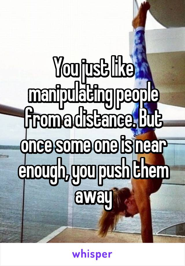 You just like manipulating people from a distance. But once some one is near enough, you push them away