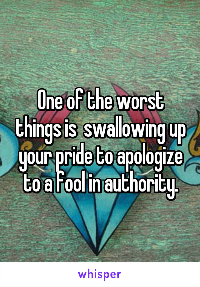 One of the worst things is  swallowing up your pride to apologize to a fool in authority.