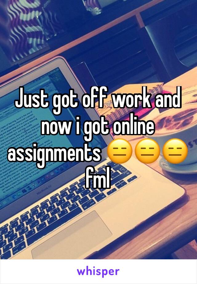 Just got off work and now i got online assignments 😑😑😑 fml