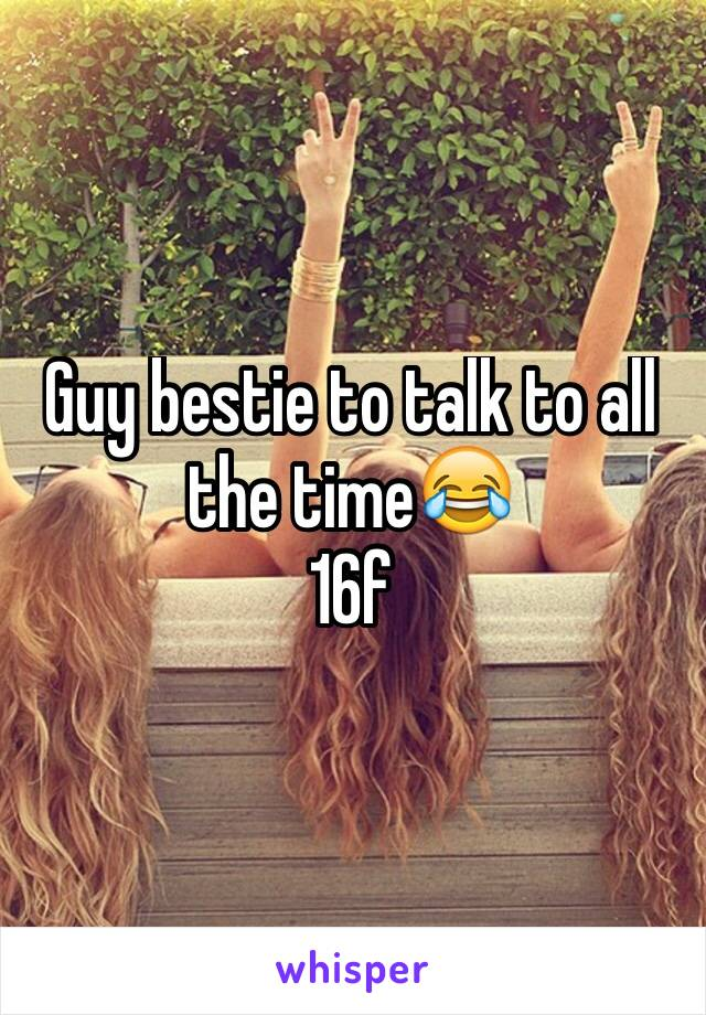 Guy bestie to talk to all the time😂 16f