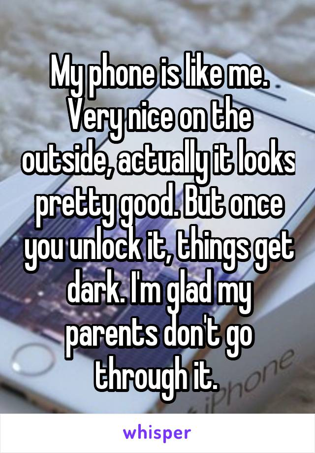 My phone is like me. Very nice on the outside, actually it looks pretty good. But once you unlock it, things get dark. I'm glad my parents don't go through it.