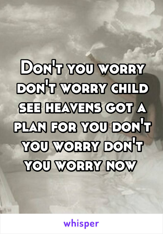 Don't you worry don't worry child see heavens got a plan for you don't you worry don't you worry now