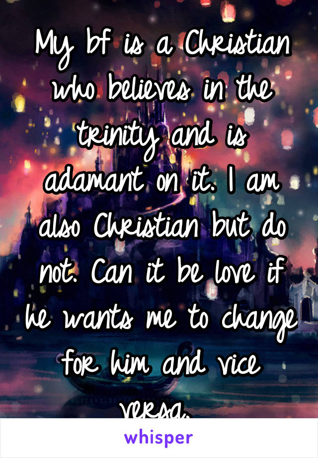 My bf is a Christian who believes in the trinity and is adamant on it. I am also Christian but do not. Can it be love if he wants me to change for him and vice versa.