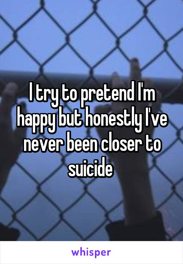I try to pretend I'm happy but honestly I've never been closer to suicide