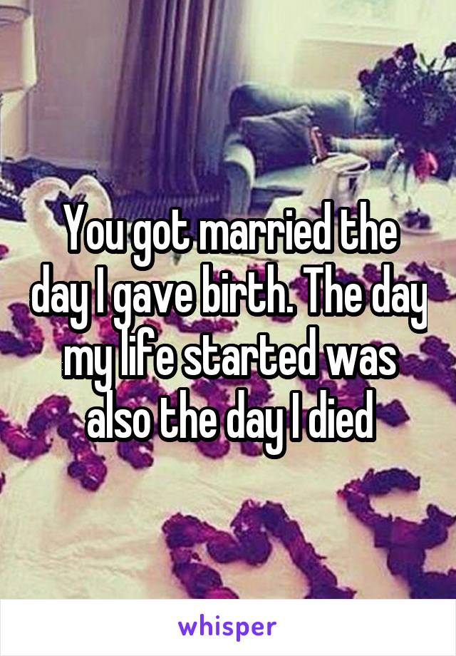 You got married the day I gave birth. The day my life started was also the day I died