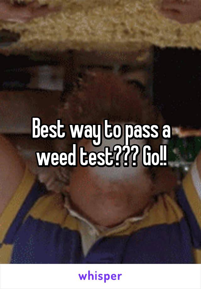 Best way to pass a weed test??? Go!!