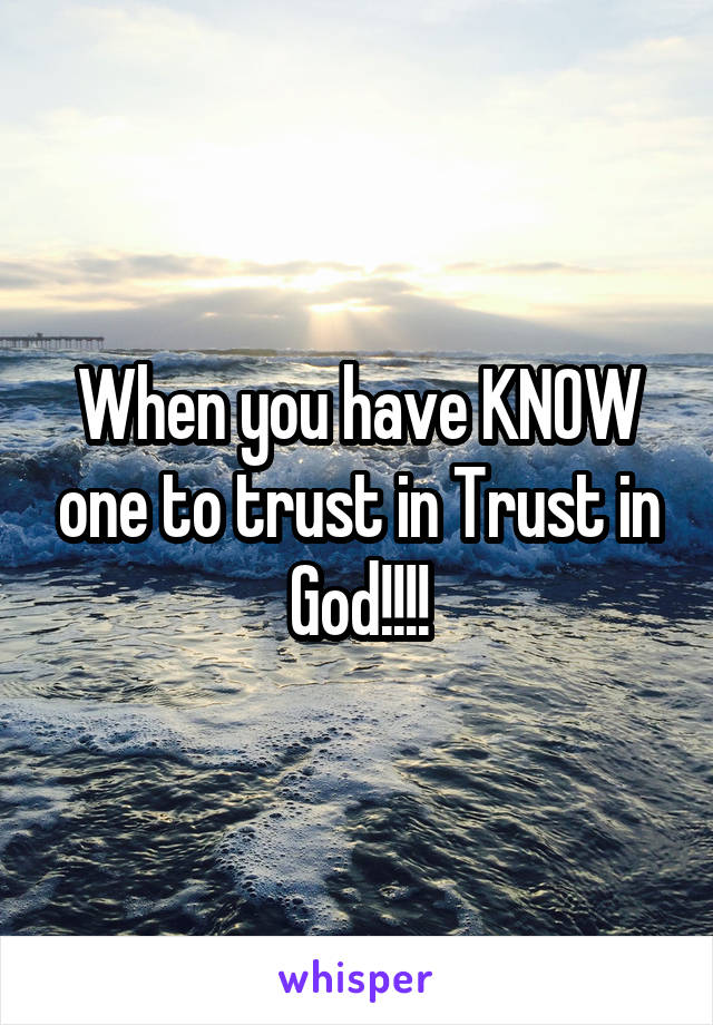 When you have KNOW one to trust in Trust in God!!!!