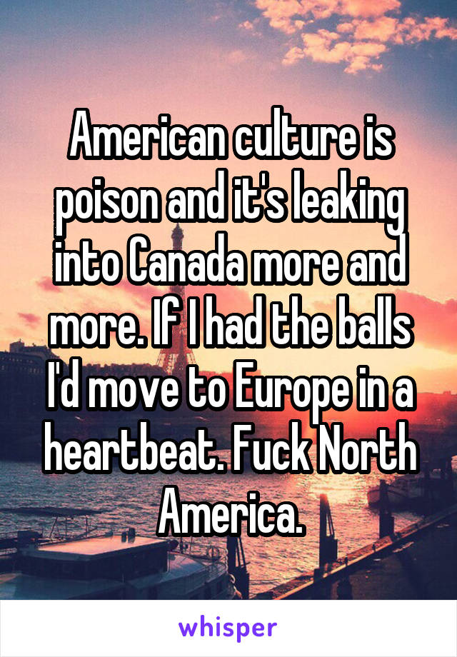 American culture is poison and it's leaking into Canada more and more. If I had the balls I'd move to Europe in a heartbeat. Fuck North America.