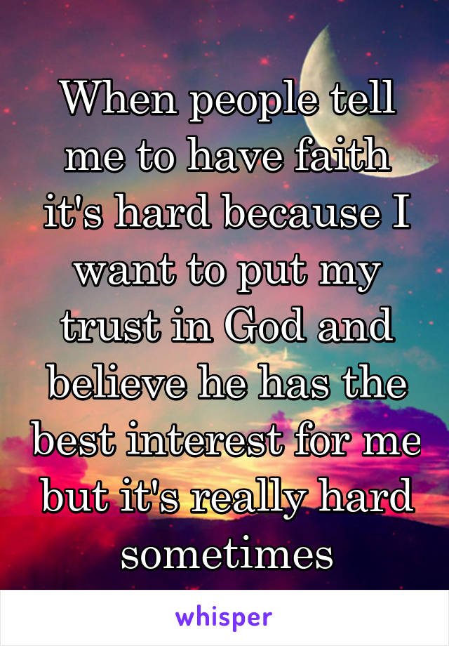 When people tell me to have faith it's hard because I want to put my trust in God and believe he has the best interest for me but it's really hard sometimes