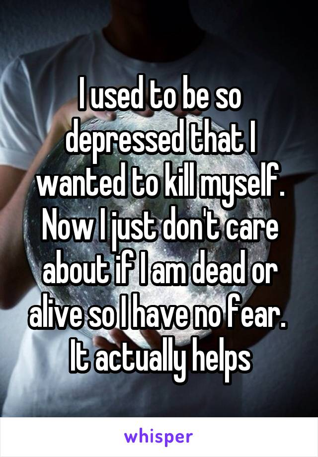 I used to be so depressed that I wanted to kill myself. Now I just don't care about if I am dead or alive so I have no fear.  It actually helps