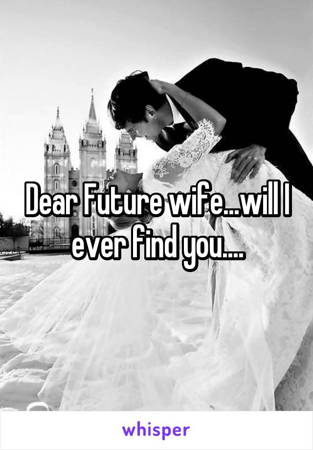 Dear Future wife...will I ever find you....