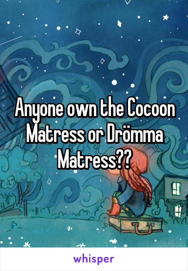 Anyone own the Cocoon Matress or Drömma Matress??