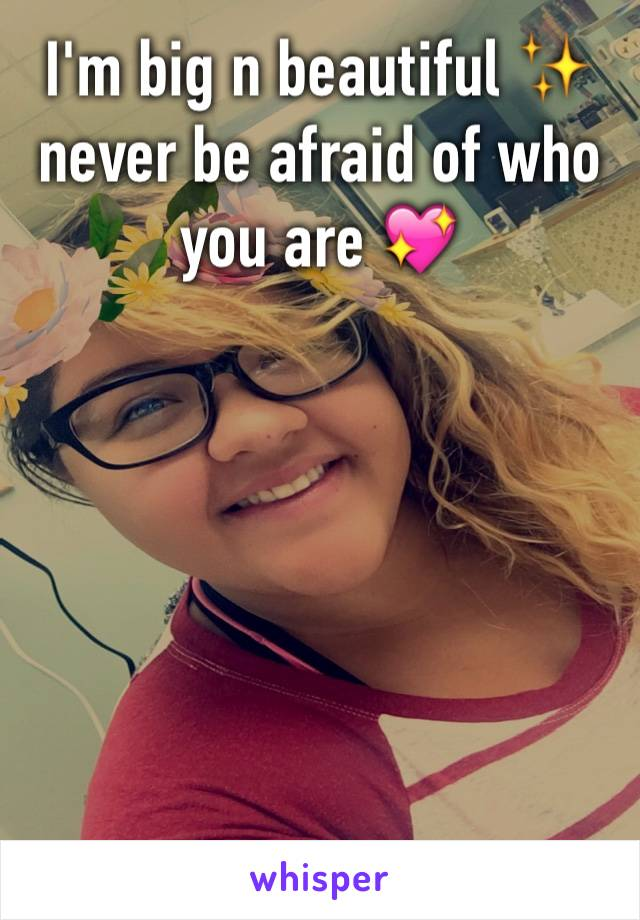 I'm big n beautiful ✨ never be afraid of who you are 💖