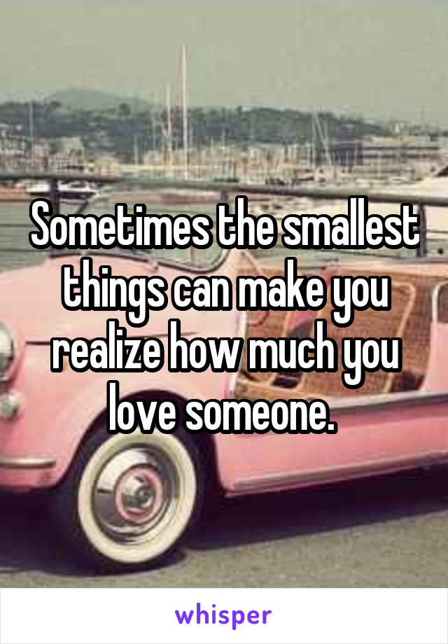 Sometimes the smallest things can make you realize how much you love someone.