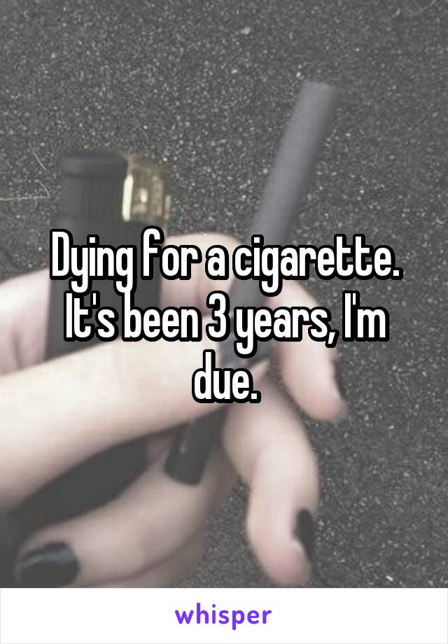 Dying for a cigarette. It's been 3 years, I'm due.