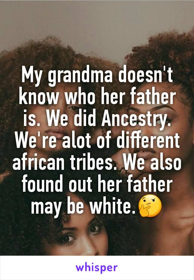 My grandma doesn't know who her father is. We did Ancestry. We're alot of different african tribes. We also found out her father may be white.🤔