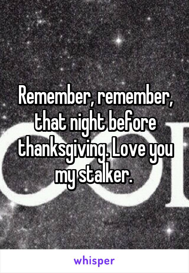 Remember, remember, that night before thanksgiving. Love you my stalker.