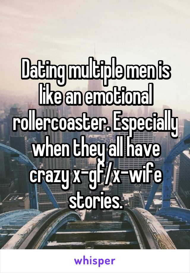Dating multiple men is like an emotional rollercoaster. Especially when they all have crazy x-gf/x-wife stories.