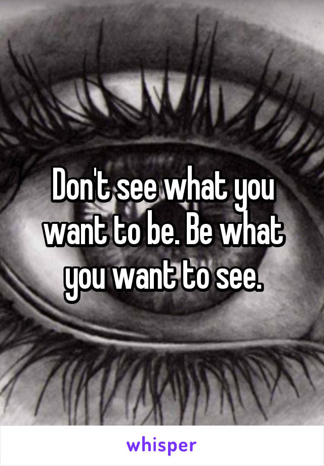 Don't see what you want to be. Be what you want to see.