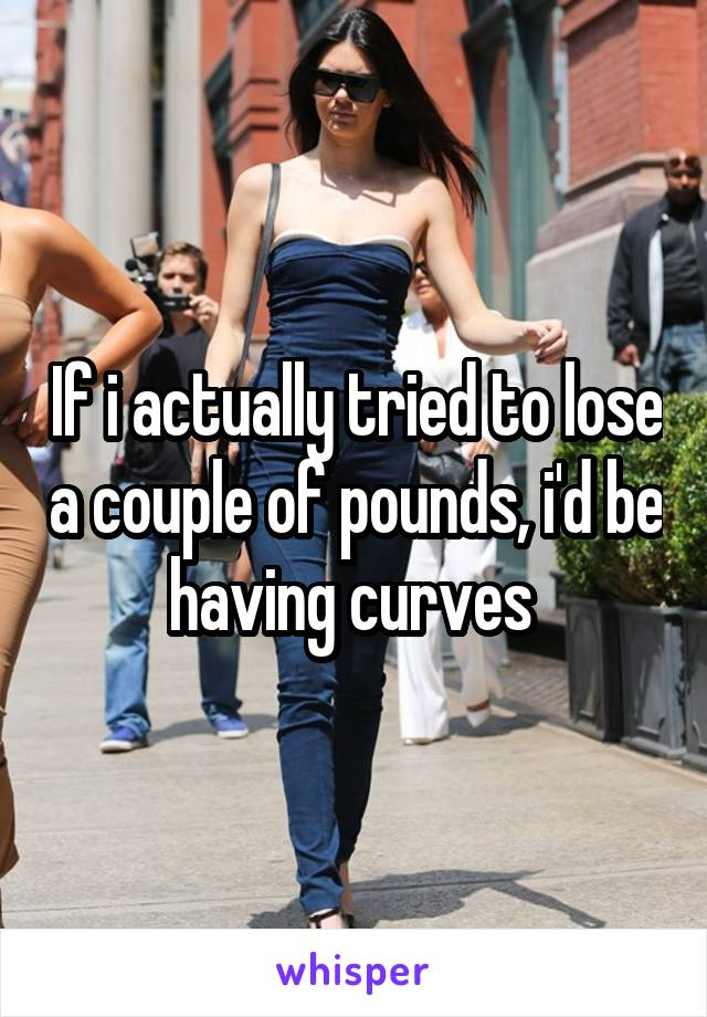 If i actually tried to lose a couple of pounds, i'd be having curves