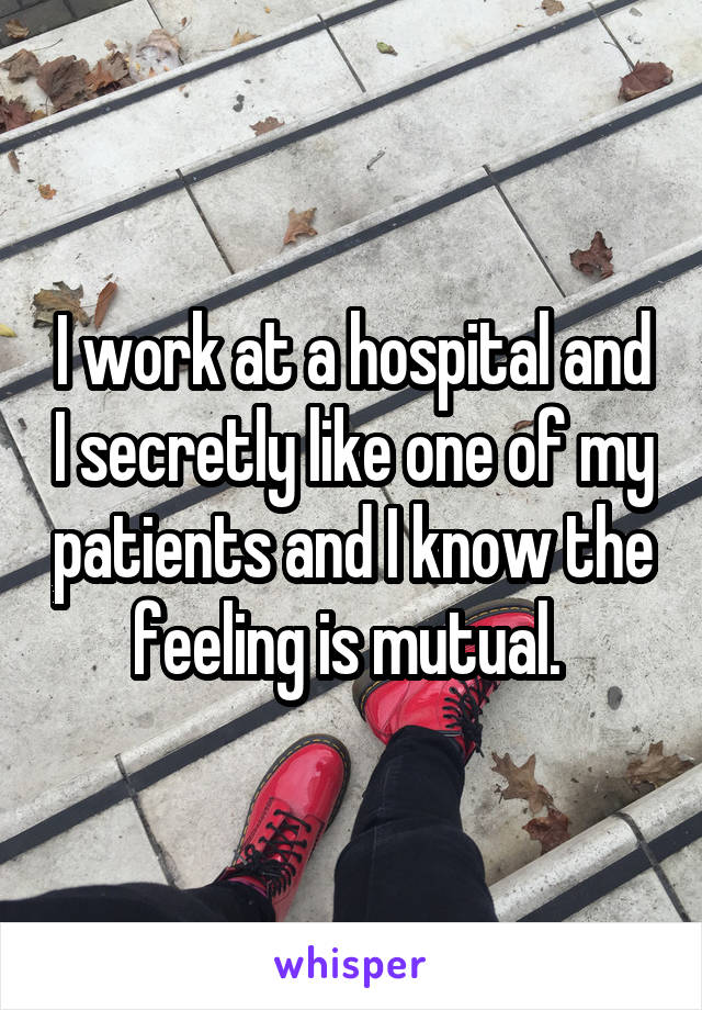 I work at a hospital and I secretly like one of my patients and I know the feeling is mutual.