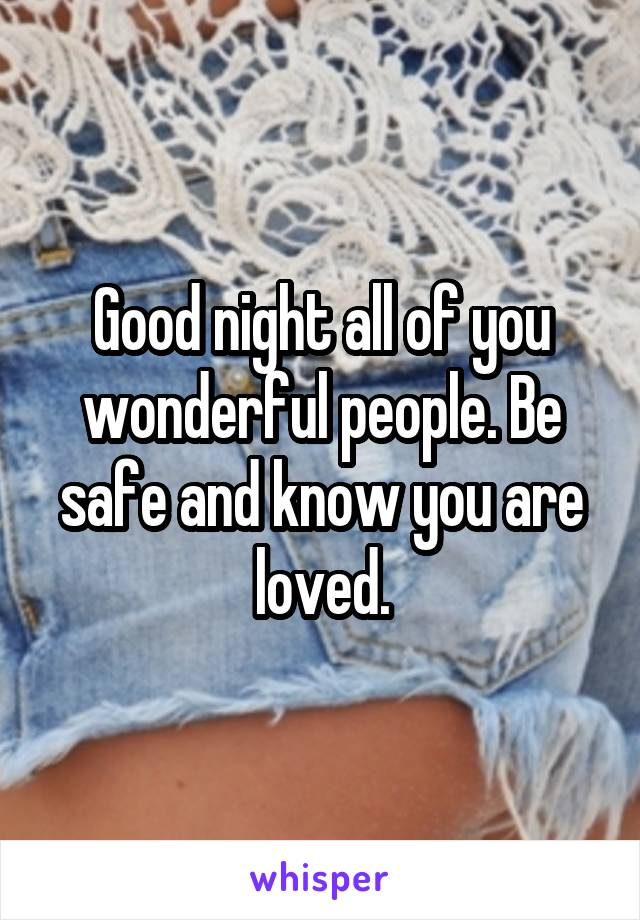 Good night all of you wonderful people. Be safe and know you are loved.