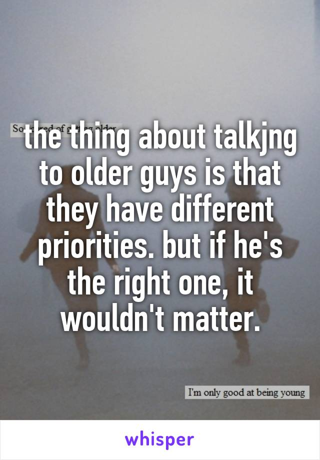 the thing about talkjng to older guys is that they have different priorities. but if he's the right one, it wouldn't matter.