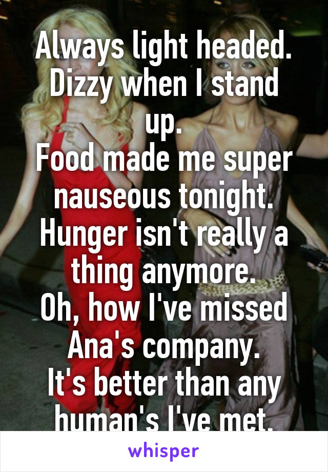 Always light headed. Dizzy when I stand up. Food made me super nauseous tonight. Hunger isn't really a thing anymore. Oh, how I've missed Ana's company. It's better than any human's I've met.