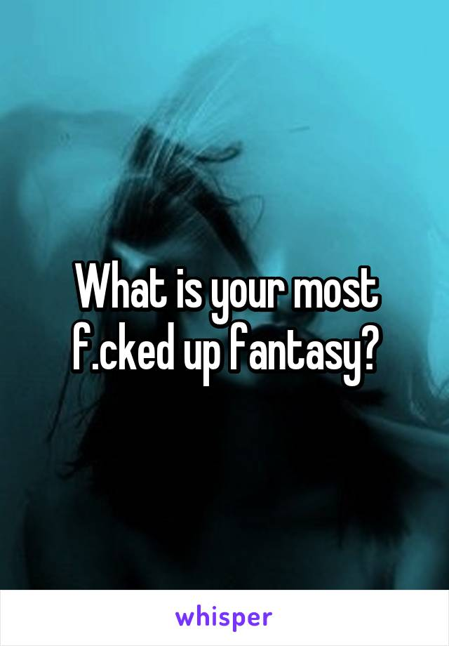 What is your most f.cked up fantasy?