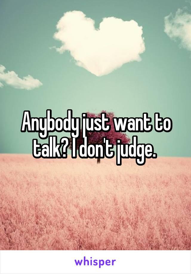 Anybody just want to talk? I don't judge.