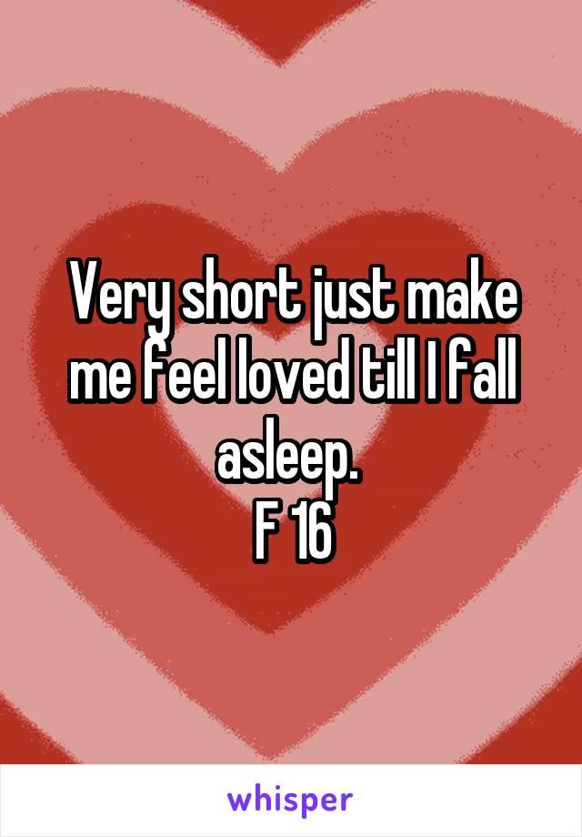 Very short just make me feel loved till I fall asleep.  F 16