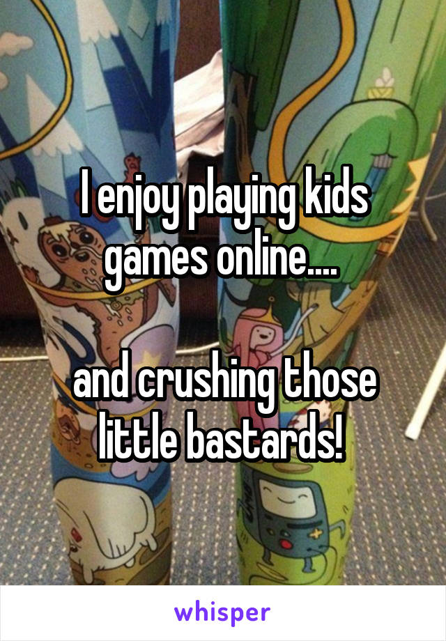 I enjoy playing kids games online....   and crushing those little bastards!